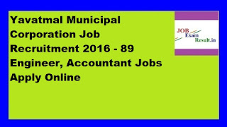 Yavatmal Municipal Corporation Job Recruitment 2016 - 89 Engineer, Accountant Jobs Apply Online