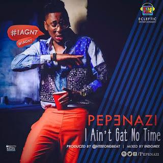 MUSIC: PepeNazi – I Ain't No Time