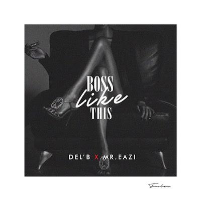 """JPEG: Del'B Ft. Mr Eazi- """"Boss Like This"""""""