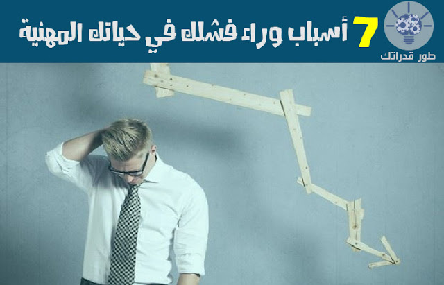 7 أسباب وراء فشلك في حياتك المهنية