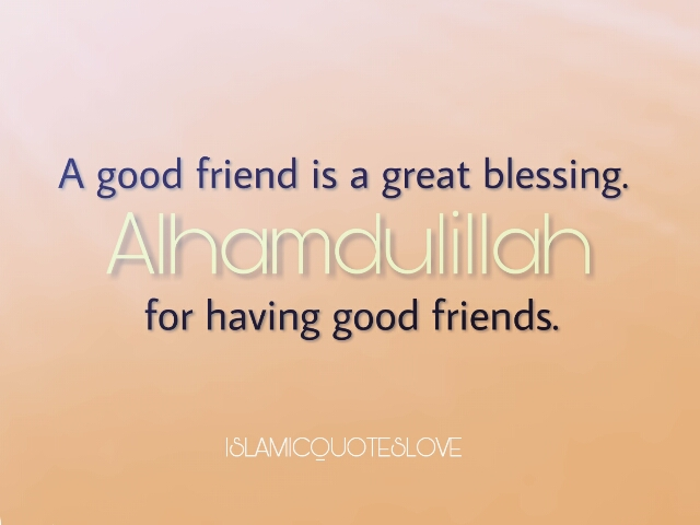 A good friend is a great blessing. Alhamdulillah for having good friends.