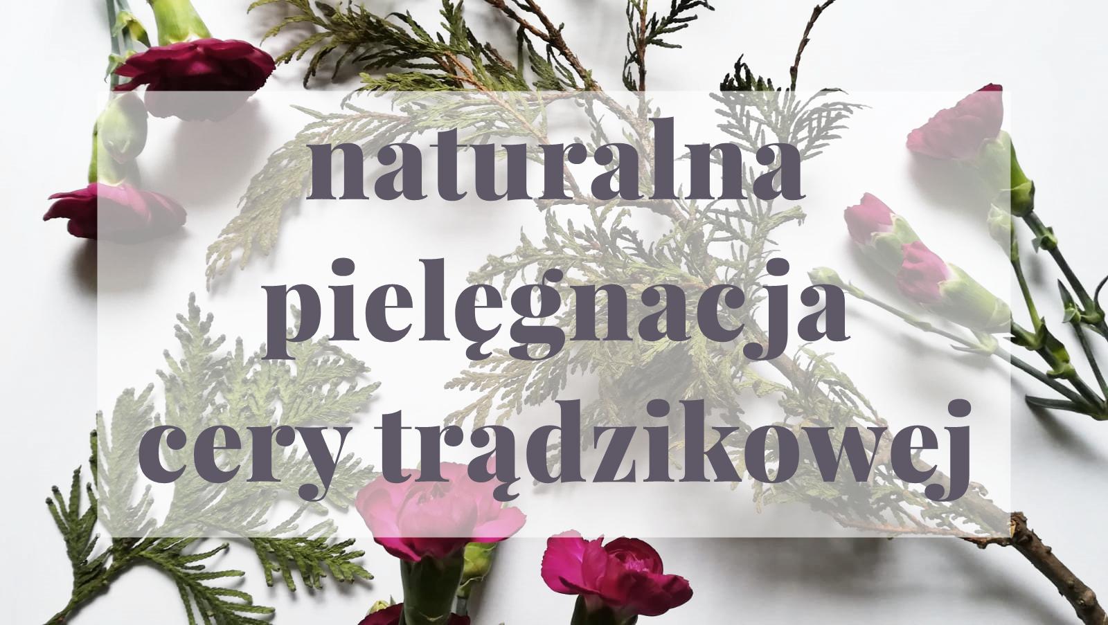 Naturalna pielęgnacja cery trądzikowej: jak ją ugryźć? Poradnik dla każdego.