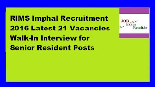 RIMS Imphal Recruitment 2016 Latest 21 Vacancies Walk-In Interview for Senior Resident Posts