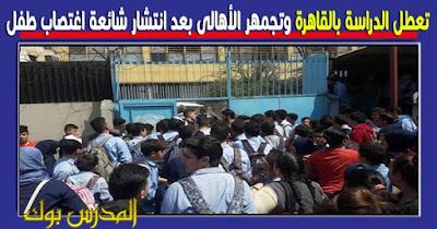 تعطل الدراسة بالقاهرة وتجمهر الأهالي بعد انتشار شائعة اغتصاب طفل 4 مرات من معلمين