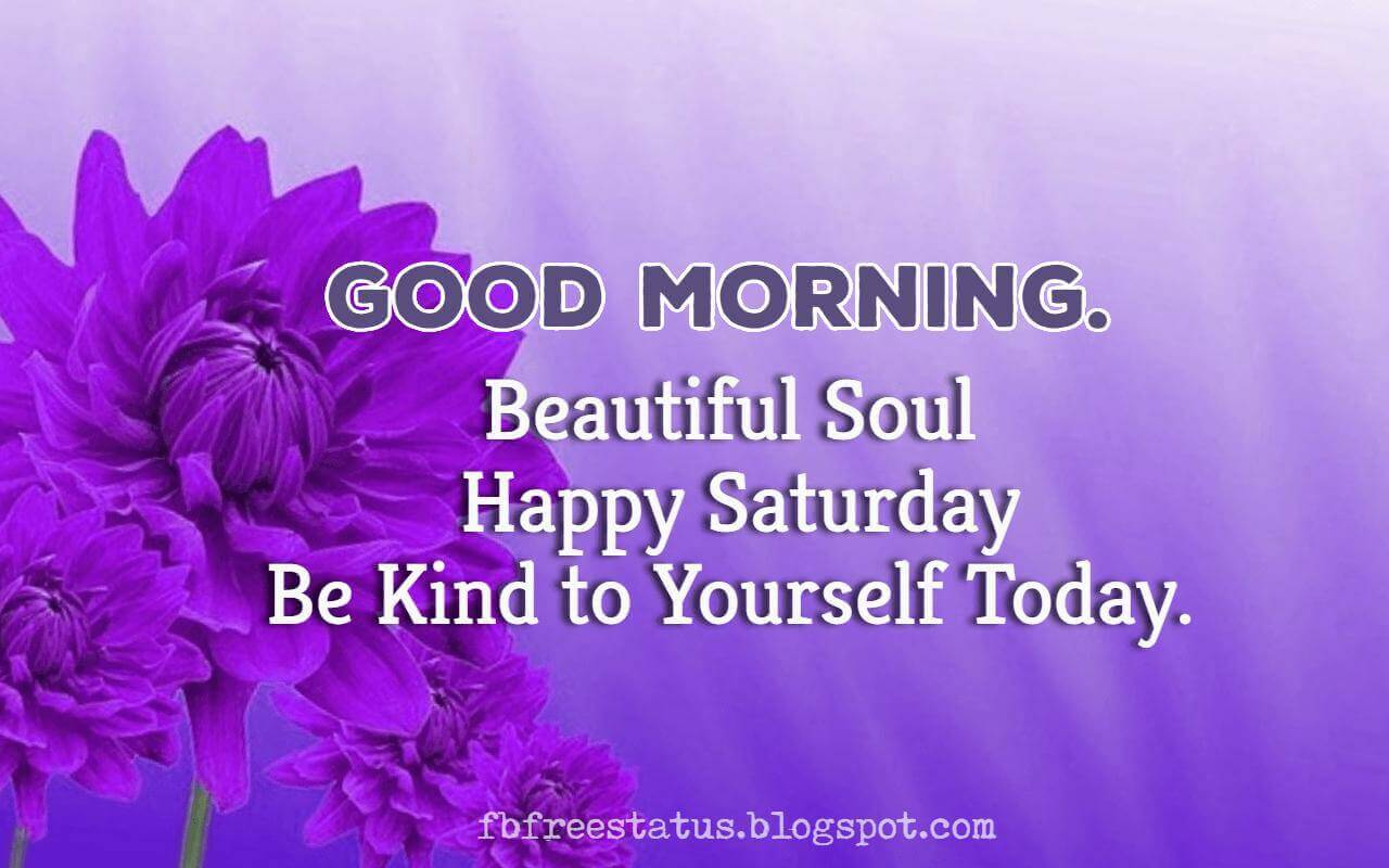 Good Morning, Beautiful Soul, Happy Saturday be kind to yourself today.