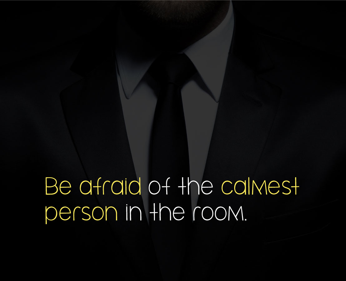 Be afraid of the calmest person in the room.