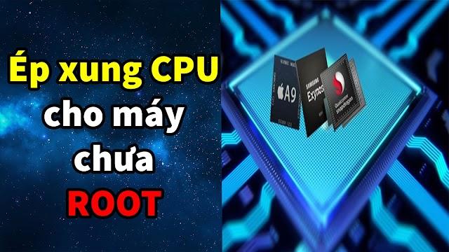 ỨNG DỤNG ÉP XUNG CPU CHO MÁY CHƯA ROOT TĂNG TỐC ĐIỆN THOẠI, GIẢM LAG GAME