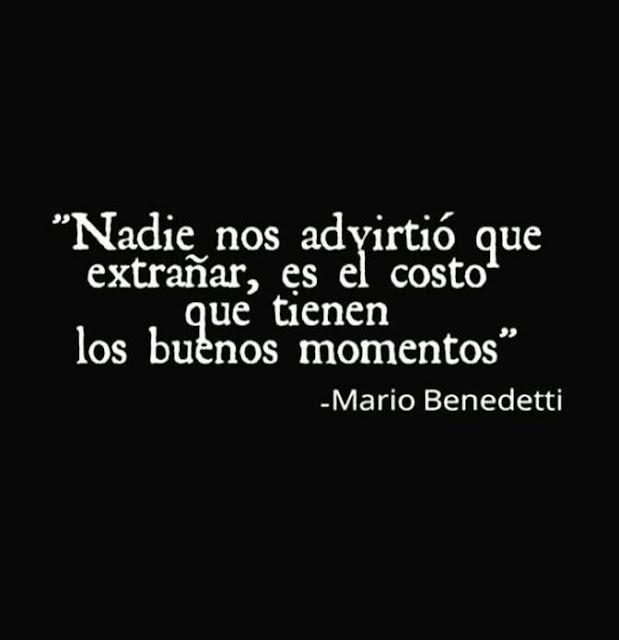 """""""Nadie nos advirtió que extrañas es el costo que tienen los buenos momentos."""" Frases de Mario Benedetti"""