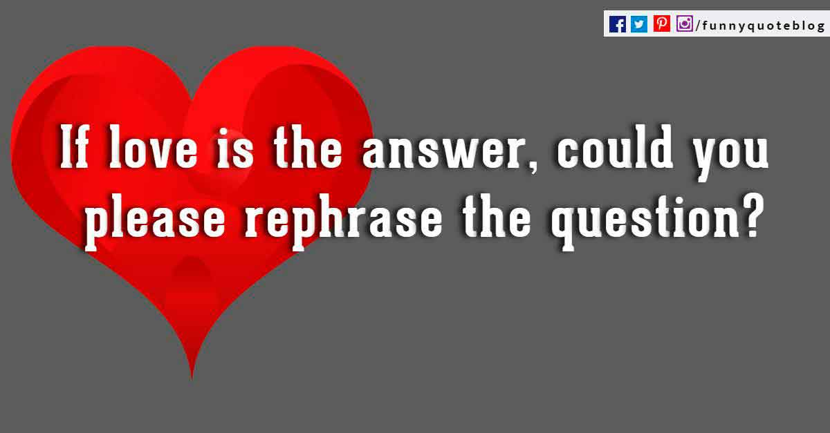 If love is the answer, could you rephrase the questions? ― Lily Tomlin