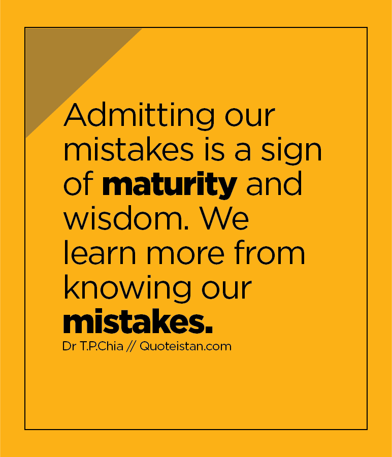 Admitting our mistakes is a sign of maturity and wisdom. We learn more from knowing our mistakes.