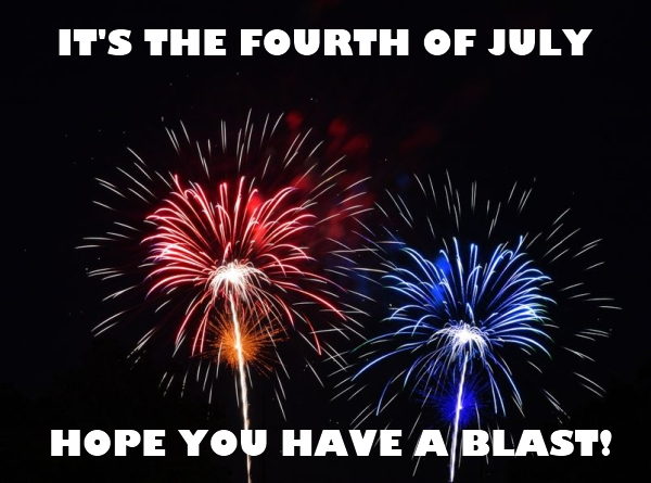It's the fourth of July - Hope you have a blast.