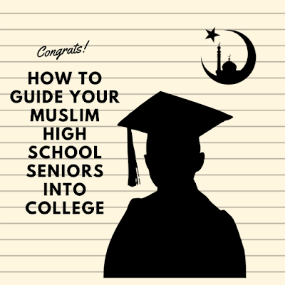How To Guide Your Muslim High School Seniors Into College - The Right Way!
