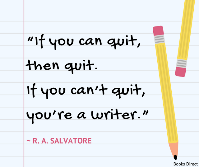 """If you can quit, then quit.  If you can't quit, you're a writer.""  ~ R. A. Salvatore"