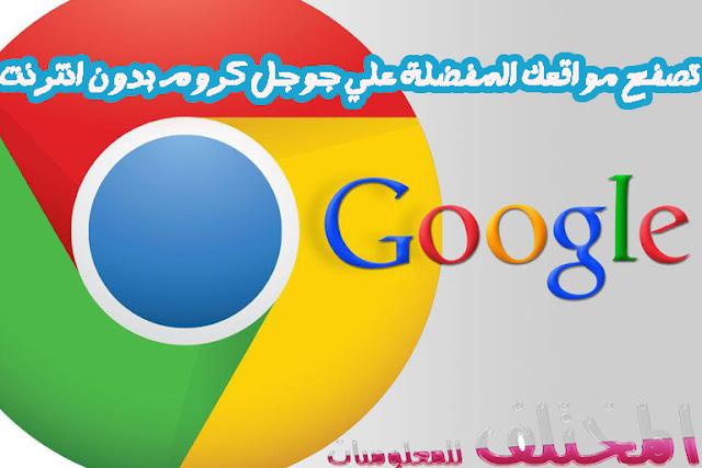 تصفح مواقعك المفضلة علي جوجل كروم بدون انترنت