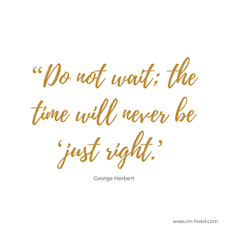 Don't wait; the time will never be 'just right' - George Herbert