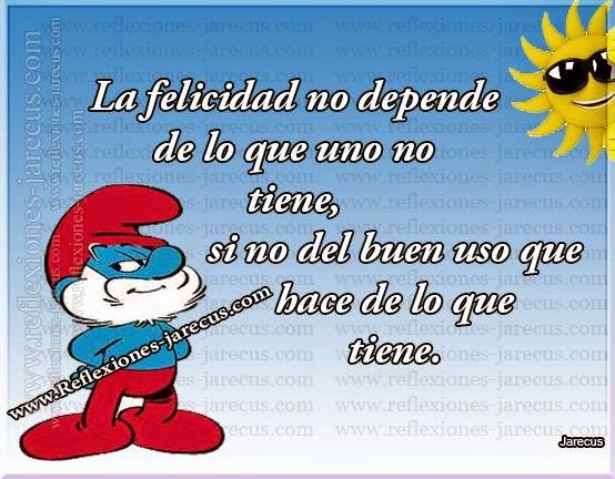 La felicidad no depende de lo que uno no tiene, si no del buen uso que hace de lo que tiene.
