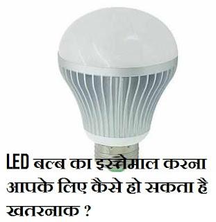 सावधान! LED बल्ब का इस्तेमाल करना आपके लिए कैसे हो सकता है खतरनाक ?