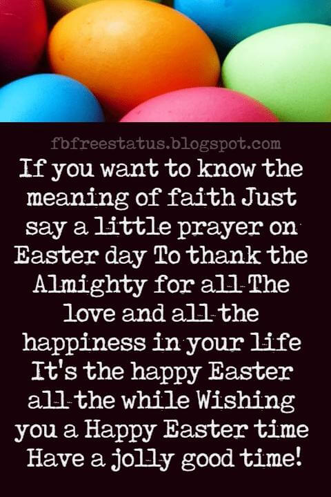 Easter Messages, If you want to know the meaning of faith Just say a little prayer on Easter day To thank the Almighty for all The love and all the happiness in your life It's the happy Easter all the while Wishing you a Happy Easter time Have a jolly good time!