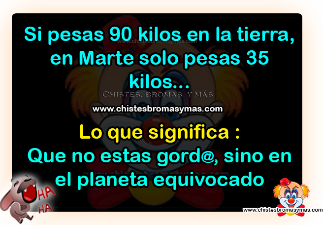 Si pesas 90 kilos en la tierra, en marte solo pesas 35 kilos... Lo que significa: Que no estas gord@, sino en el planeta equivocado