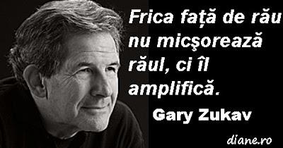 Frica faţă de rău nu micşorează răul, ci îl amplifică. Gary Zukav