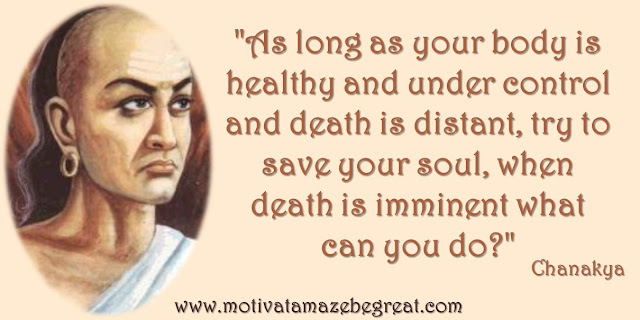 "32 Chanakya Inspirational Quotes On Life:: ""As long as your body is healthy and under control and death is distant, try to save your soul, when death is imminent what can you do?"" - Chanakya quote about saving your soul when your healthy, work hard, wisdom and success."