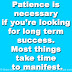Patience is necessary if you're looking for long term success. Most things take time to manifest.