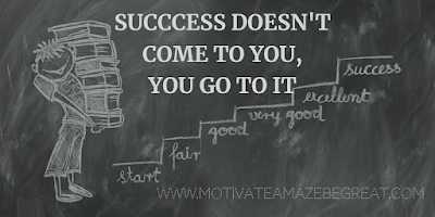 "Super Motivational Quotes: ""Success doesn't come to you, you go to it."""