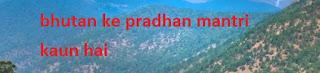 भूटान के प्रधानमंत्री | Bhutan Ke Pradhan Mantri Kaun Hai