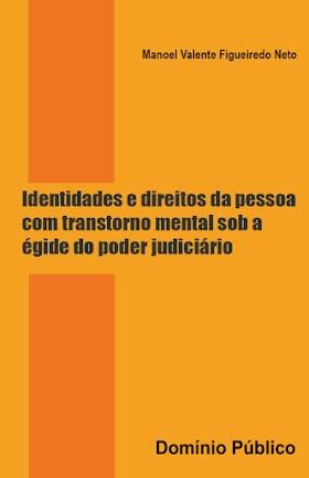 Identidades e direitos da pessoa com transtorno mental sob a égide do poder judiciário - Manoel Valente Figueiredo Neto