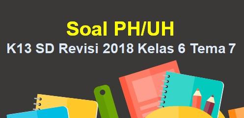 Soal PH/UH K13 SD Revisi 2018 Kelas 6 Tema 7