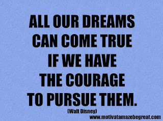 Success Inspirational Quotes: 22. All our dreams can come true if we have the courage to pursue them. - Walt Disney
