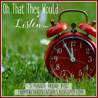Oh That They Would Listen {Five Minute Friday}