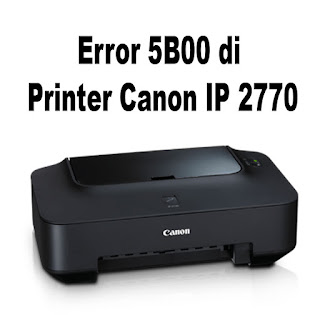 Cara Memperbaiki Printer Canon IP2770 Yang Mengalami Pesan Error 5B00