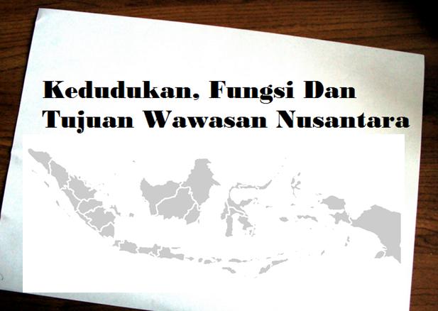 Kedudukan, Fungsi Dan Tujuan Wawasan Nusantara Bagi Indonesia