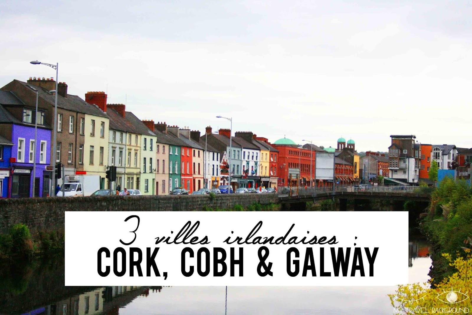 My Travel Background : 3 villes irlandaises, Cork, Cobh et Galway