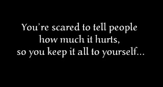 You're scared to tell people how much it hurts, so you keep it all to yourself.