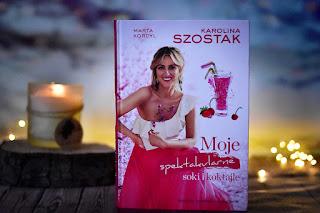 "Marta Kordyl, Karolina Szostak - ""Moje spektakularne soki i koktajle"""