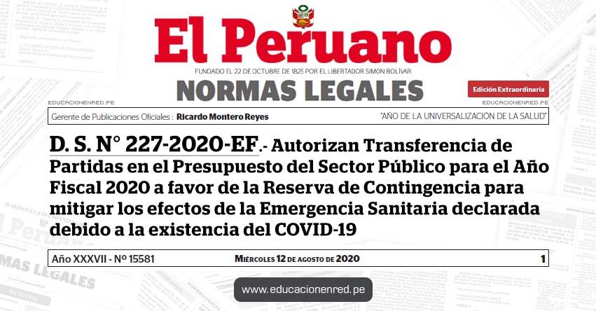 D. S. N° 227-2020-EF.- Autorizan Transferencia de Partidas en el Presupuesto del Sector Público para el Año Fiscal 2020 a favor de la Reserva de Contingencia para mitigar los efectos de la Emergencia Sanitaria declarada debido a la existencia del COVID-19