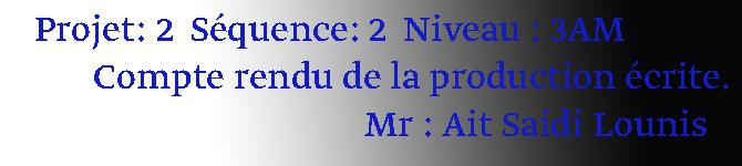 Projet: 2  Séquence: 2  Niveau : 3AM        Compte rendu de la production écrite.