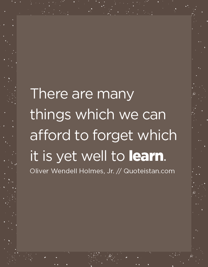 There are many things which we can afford to forget which it is yet well to learn.