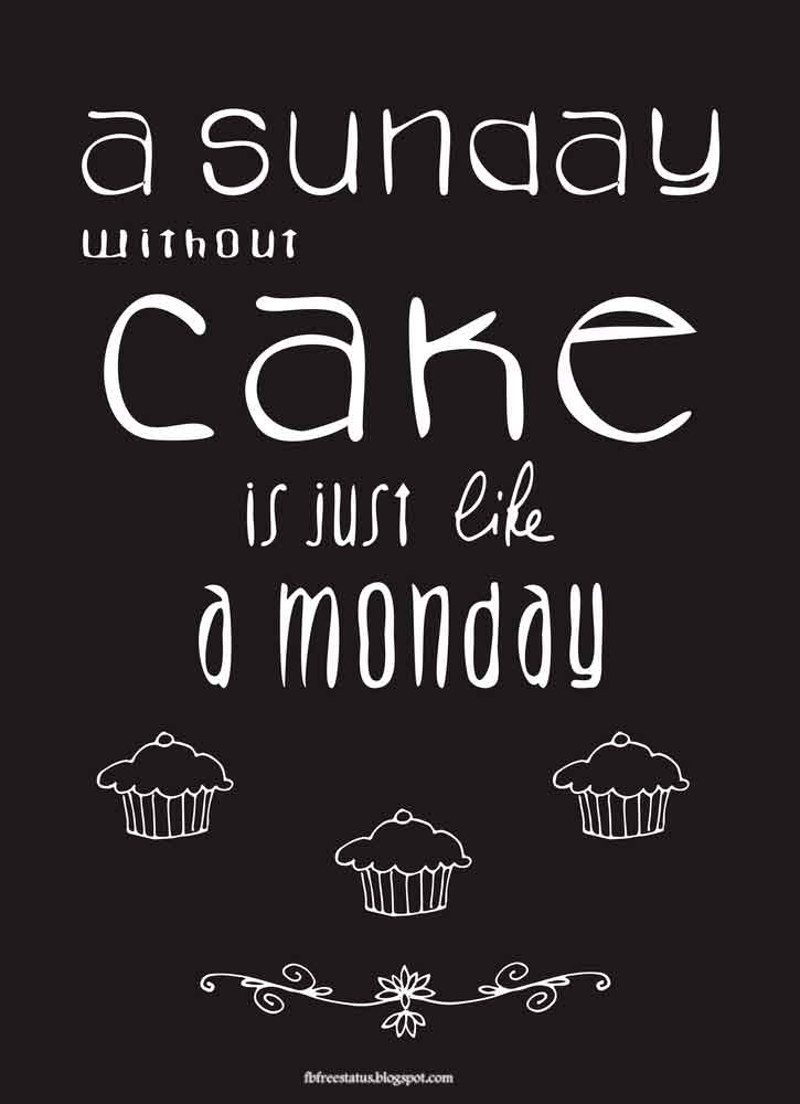 A sunday without cake is just like a monday.