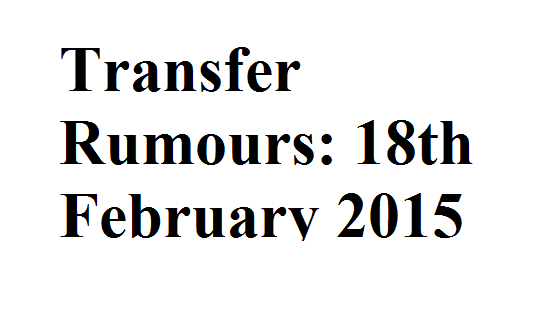 Transfer Rumours: 18th February 2015