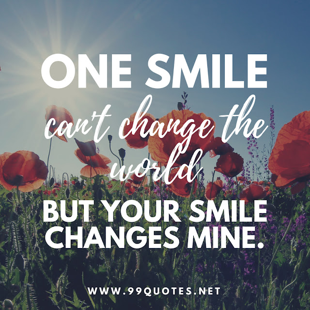 One smile can't change the world but your smile changes mine.