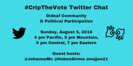 #CripTheVote Chat: D/deaf Community & Political Participation, Sunday, August 5, 2018, 4 pm Pacific, 5 pm Mountain, 6 pm Central, 7 pm Eastern, guest hosts @JehanneMc, @HabenGirma, @nojjon21