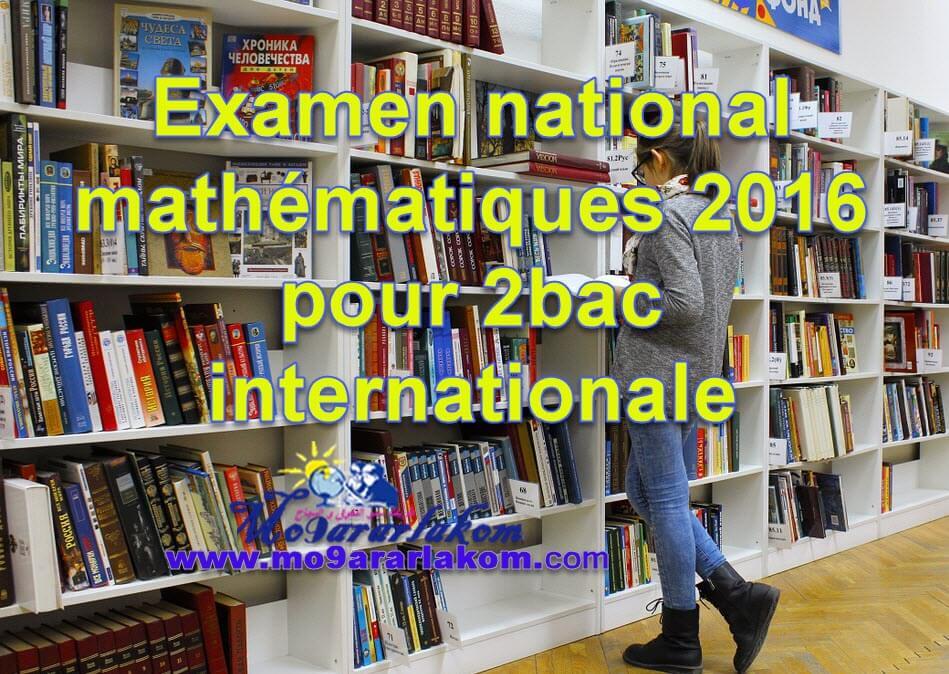 الامتحان الوطني مادة الرياضيات 2016 مسلك العلوم الفيزيائية مع التصحيح بكالوريا دولية خيار فرنسيةPDF-موقع المقرر لكم الشامل