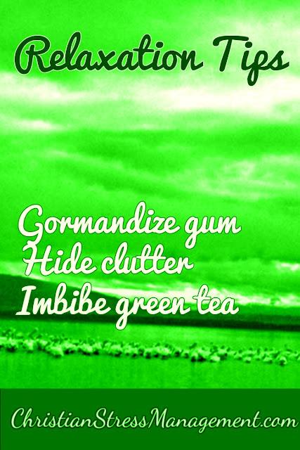 Relaxation Tips: Gormandize gum, Hide clutter, Imbibe green tea