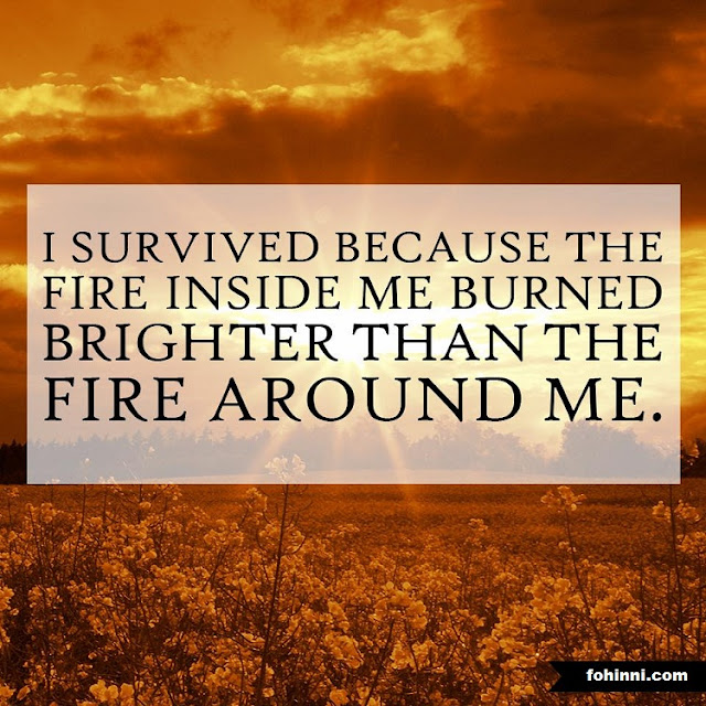 I SURVIVED BECAUSE THE FIRE INSIDE ME BURNED BRIGHTER THAN THE FIRE AROUND ME.