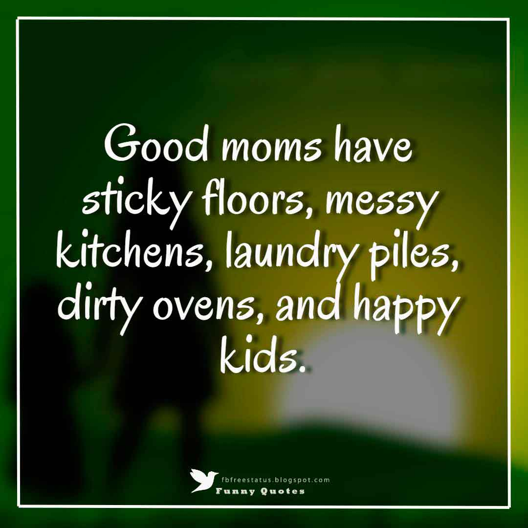 """Good moms have sticky floors, messy kitchens, laundry piles, dirty ovens, and happy kids."""