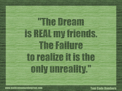 "Quotes About Success And Failure How To Fail Your Way To Success: ""The dream is real my friends. The failure to realize it is the only unreality."" - Toni Cade Bambera"