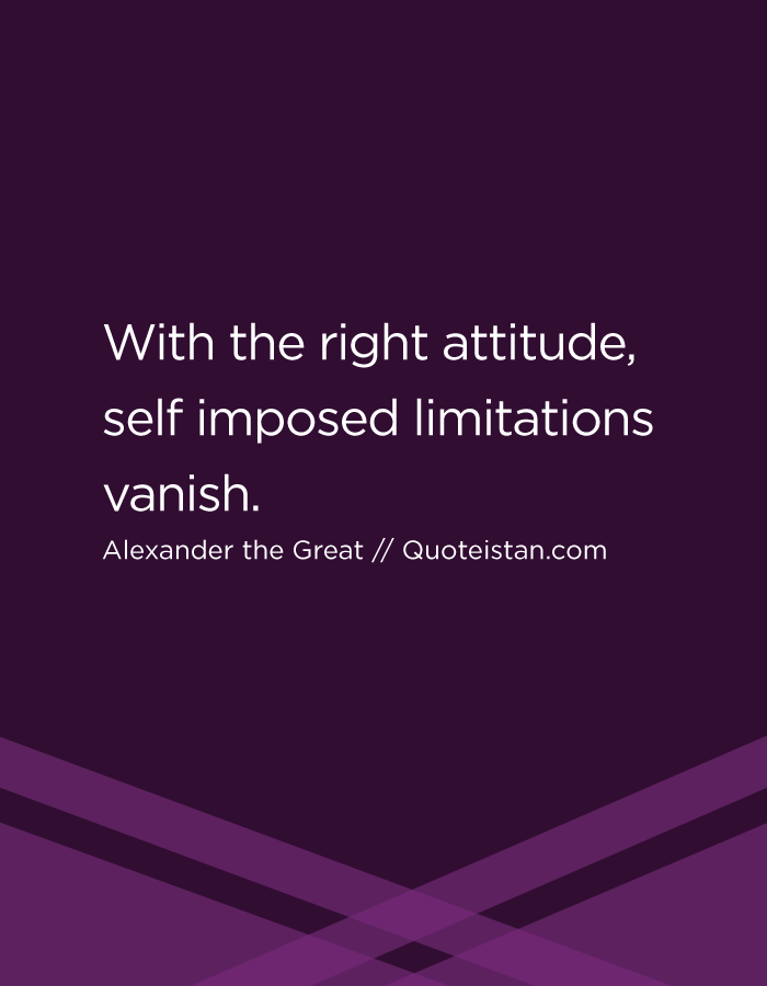 With the right attitude, self imposed limitations vanish.
